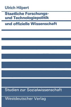 Staatliche Forschungs- und Technologiepolitik und offizielle Wissenschaft von Hilpert,  Ulrich