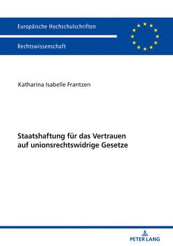 Staatshaftung für das Vertrauen auf unionsrechtswidrige Gesetze von Frantzen,  Katharina