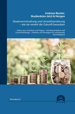 Staatsverschuldung und Umweltzerstörung – wie sie vereint die Zukunft berauben von Becker,  Andreas, Studienbüro Jetzt & Morgen