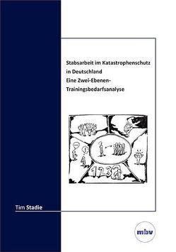 Stabsarbeit im Katastrophenschutz in Deutschland – Eine Zwei-Ebenen-Trainingsbedarfsanalyse von Stadie,  Tim