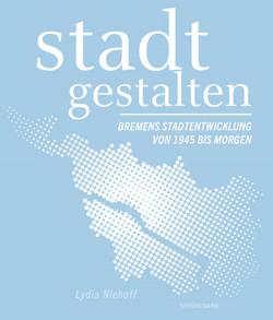 stadt gestalten – Bremens Stadtentwicklung von 1945 bis morgen von Nullmeyer,  Uwe A., Nyhoff,  Dr. Lydia