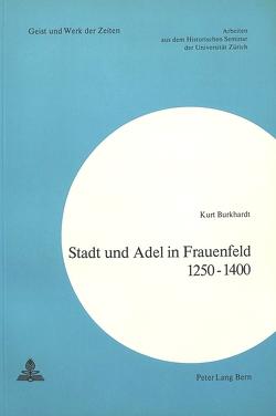 Stadt und Adel in Frauenfeld 1250-1400 von Burkhardt,  Kurt