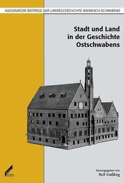 Stadt und Land in der Geschichte Ostschwabens von Andersson,  Ralph, Brenner,  Bernhard, Hildebrandt,  Reinhard, Kießling,  Rolf