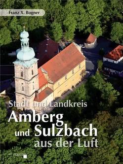 Stadt und Landkreis Amberg und Sulzbach aus der Luft von Bogner,  Franz X.
