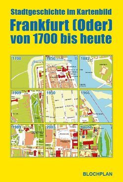 Stadtgeschichte im Kartenbild; Frankfurt (Oder) von 1700 bis heute von Bloch,  Dirk