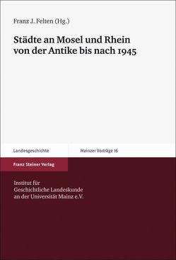 Städte an Mosel und Rhein von der Antike bis nach 1945 von Felten,  Franz Josef