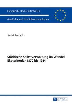 Städtische Selbstverwaltung im Wandel – Ekaterinodar 1870 bis 1914 von Reshetko,  Andrii