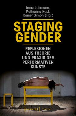 Staging Gender – Reflexionen aus Theorie und Praxis der performativen Künste von Lehmann,  Irene, Rost,  Katharina, Simon,  Rainer