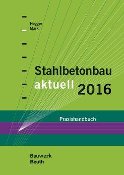 Stahlbetonbau aktuell 2016 von Hegger,  Josef, Mark,  Peter