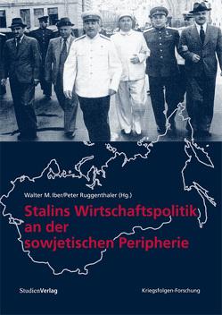 Stalins Wirtschaftspolitik an der sowjetischen Peripherie von Iber,  Walter M, Ruggenthaler,  Peter