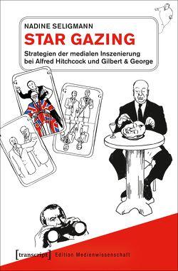 Star Gazing – Strategien der medialen Inszenierung bei Alfred Hitchcock und Gilbert & George von Seligmann,  Nadine