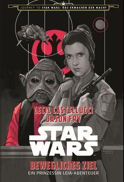 Star Wars: Bewegliches Ziel – Ein Prinzessin Leia-Abenteuer (Journey to Star Wars: Das Erwachen der Macht) von Castellucci,  Cecil, Fry,  Jason, Noto,  Phil