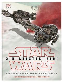 Star Wars™ Die letzten Jedi. Raumschiffe und Fahrzeuge von Fry,  Jason, Remillard,  Kemp