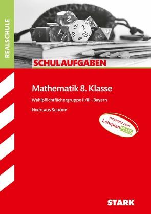 STARK Schulaufgaben Realschule – Mathematik 8. Klasse Gruppe II/III – Bayern von Schöpp,  Nikolaus
