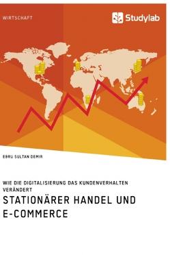 Stationärer Handel und E-Commerce. Wie die Digitalisierung das Kundenverhalten verändert von Demir,  Ebru Sultan