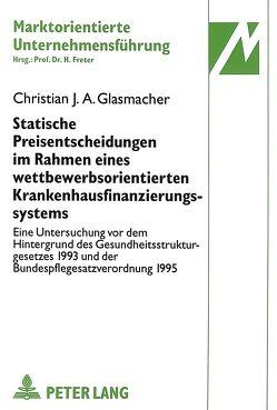 Statische Preisentscheidungen im Rahmen eines wettbewerbsorientierten Krankenhausfinanzierungssystems von Glasmacher,  Christian