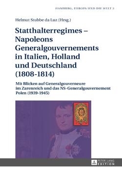 Statthalterregimes – Napoleons Generalgouvernements in Italien, Holland und Deutschland (1808–1814) von Stubbe-da Luz,  Helmut