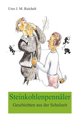 Steinkohlenpennäler, Geschichten aus der Schulzeit von Reichelt,  Uwe J.M.