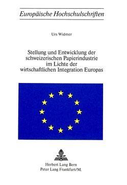 Stellung und Entwicklung der schweizerischen Papierindustrie im Lichte der wirtschaftlichen Integration Europas von Widmer,  Urs