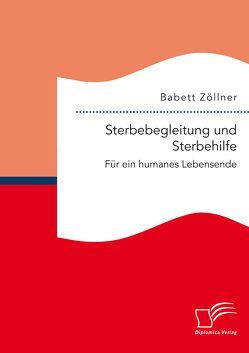 Sterbebegleitung und Sterbehilfe: Für ein humanes Lebensende von Zöllner,  Babett