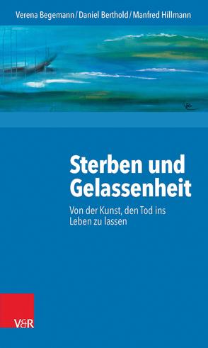 Sterben und Gelassenheit von Begemann,  Verena, Berthold,  Daniel, Hillmann,  Manfred