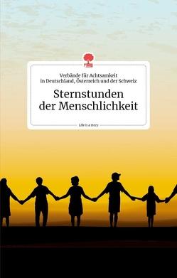 Sternstunden der Menschlichkeit. Life is a story von Verbände für Achtsamkeit in Deutschland, Österreich und der Schweiz