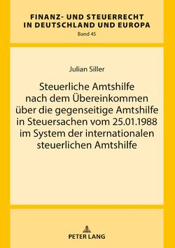 Steuerliche Amtshilfe nach dem Übereinkommen über die gegenseitige Amtshilfe in Steuersachen vom 25.01.1988 im System der internationalen steuerlichen Amtshilfe von Siller,  Julian