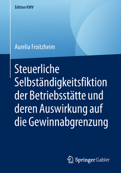 Steuerliche Selbständigkeitsfiktion der Betriebsstätte und deren Auswirkung auf die Gewinnabgrenzung von Froitzheim,  Aurelia
