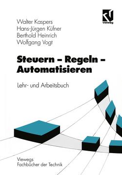 Steuern – Regeln – Automatisieren von Heinrich,  Berthold, Kaspers,  Walter, Küfner,  Hans-Jürgen, Vogt,  Wolfgang