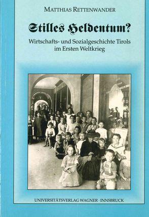 Stilles Heldentum? Wirtschafts- und Sozialgeschichte Tirols im Ersten Weltkrieg von Rettenwander,  Matthias