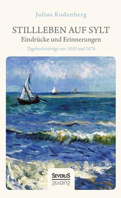 Stillleben auf Sylt – Eindrücke und Erinnerungen eines Schriftstellers von Rodenberg,  Julius