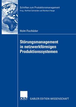 Störungsmanagement in netzwerkförmigen Produktionssystemen von Fischäder,  Holm, Schneider,  Prof. Dr. Herfried