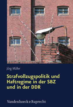 Strafvollzugspolitik und Haftregime in der SBZ und in der DDR von Müller,  Jörg