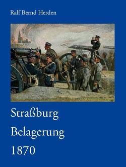 Straßburg Belagerung 1870 von Herden,  Ralf Bernd