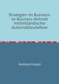 Strategien im Business-to-Business Vertrieb  mittelständischer Automobilzulieferer von Kasper,  Andreas