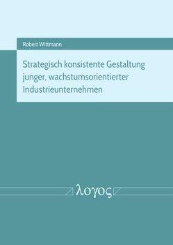 Strategisch konsistente Gestaltung junger, wachstumsorientierter Industrieunternehmen von Wittmann,  Robert