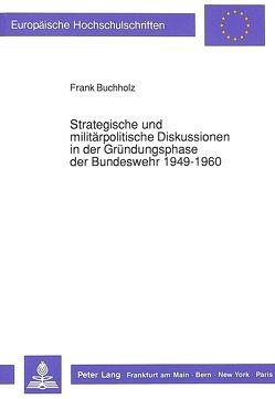 Strategische und militärpolitische Diskussionen in der Gründungsphase der Bundeswehr 1949-1960 von Buchholz,  Frank