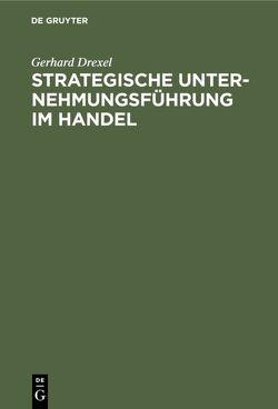 Strategische Unternehmungsführung im Handel von Drexel,  Gerhard