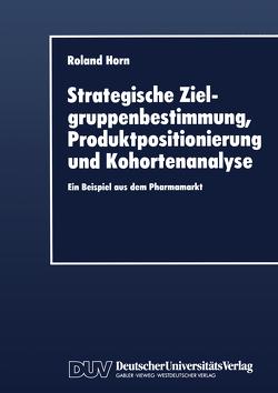 Strategische Zielgruppenbestimmung, Produktpositionierung und Kohortenanalyse von Horn,  Roland