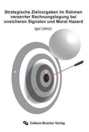 Strategische Zielvorgaben im Rahmen verzerrter Rechnungslegung bei unsicheren Signalen und Moral Hazard von Ullrich,  Igor