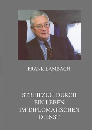 Streifzug durch ein Leben im Diplomatischen Dienst von Lambach,  Frank Dr.