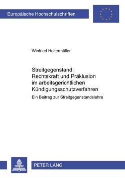 Streitgegenstand, Rechtskraft und Präklusion im arbeitsgerichtlichen Kündigungsschutzverfahren von Holtermüller,  Winfried