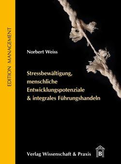 Stressbewältigung, menschliche Entwicklungspotenziale & integrales Führungshandeln. von Weiss,  Norbert