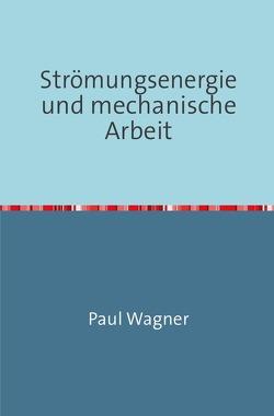 Strömungsenergie und mechanische Arbeit von Wagner,  Paul