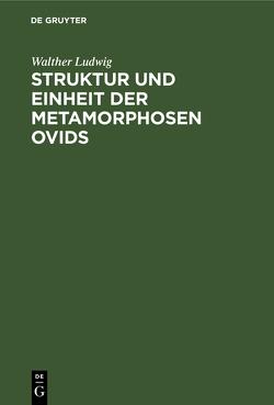Struktur und Einheit der Metamorphosen Ovids von Ludwig,  Walther