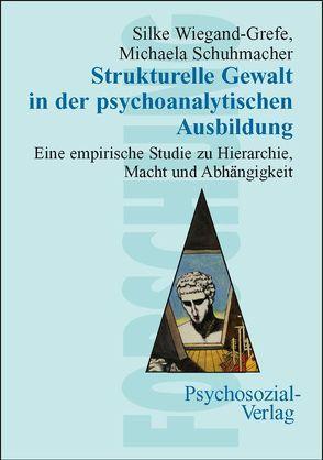 Strukturelle Gewalt in der psychoanalytischen Ausbildung von Schuhmacher,  Michaela, Wiegand-Grefe,  Silke