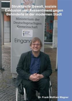 Strukturelle Gewalt, soziale Exklusion und Ressentiment gegen Behinderte in der modernen Stadt von Wagner,  Dr. Frank Wolfram