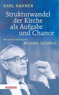 Strukturwandel der Kirche als Aufgabe und Chance von Rahner,  Karl, Seewald,  Michael