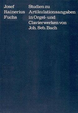 Studien zu Artikulationsangaben in Orgel- und Clavierwerken von Johann Sebastian Bach von Dadelsen,  Georg von, Fuchs,  Josef Rainerius