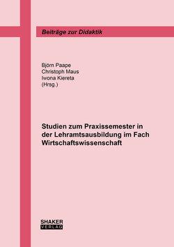 Studien zum Praxissemester in der Lehramtsausbildung im Fach Wirtschaftswissenschaft von Kiereta,  Iwona, Maus,  Christoph, Paape,  Björn
